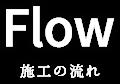 Flow 施工の流れ